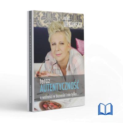 Teraz Autentyczność. O wolności w biznesie i nie tylko. | Anna Urbańska