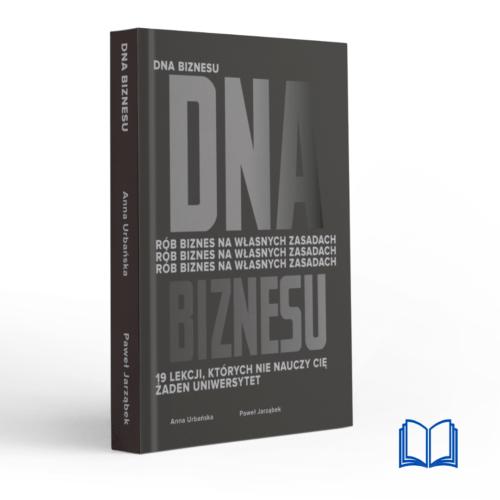 DNA Biznesu. Rób biznes na własnych zasadach. 19 lekcji, których nie nauczy Cię żaden uniwersytet. | Anna Urbańska i Paweł Jarząbek